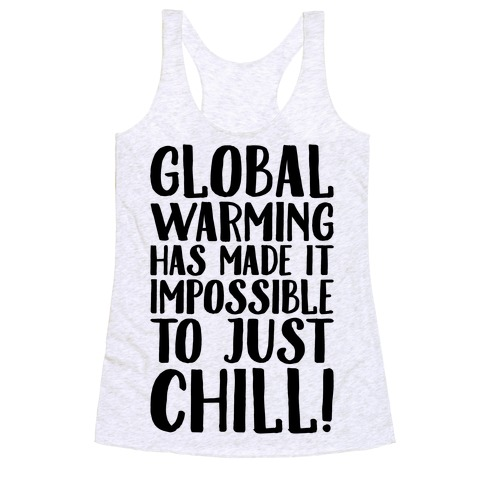 Global Warming Had Made It Impossible To Just Chill Racerback Tank Top