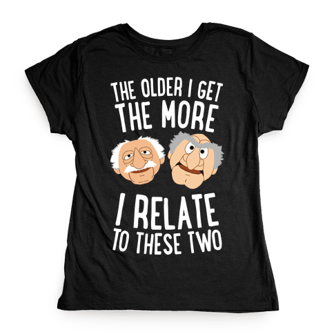The Older I Get, The More I Relate To These Two Womens T-Shirt