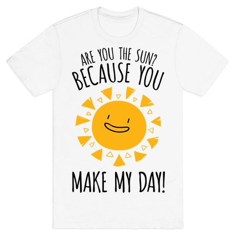 Are You The Sun? Because You Make My Day T-Shirt