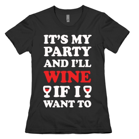 It's My Party And I'll Wine If I Want To  Womens T-Shirt