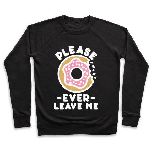Please Donut Ever Leave Me Pullover