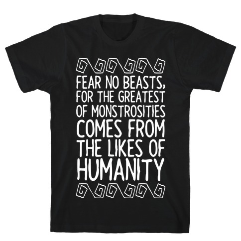 Fear No Beasts, For The Greatest Of Monstrosities Comes From The Likes Of Humanity T-Shirt