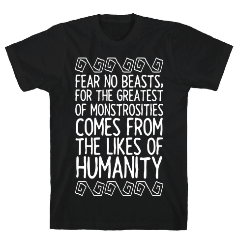 Fear No Beasts, For The Greatest Of Monstrosities Comes From The Likes Of Humanity Mens/Unisex T-Shirt