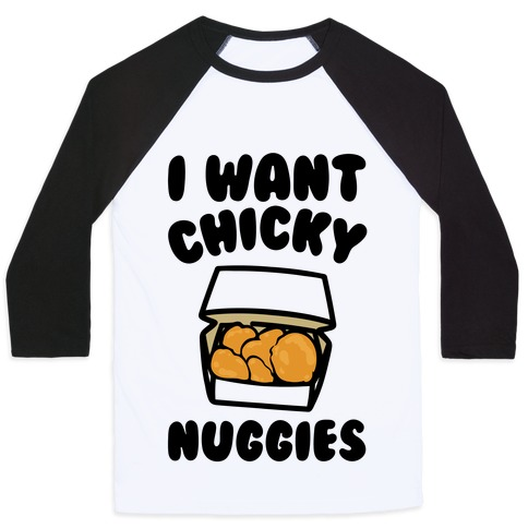 I Want Chicky Nuggies Baseball Tee