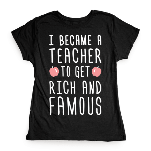 I Became A Teacher To Get Rich And Famous (White) Womens T-Shirt