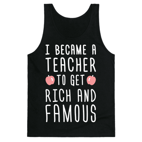 I Became A Teacher To Get Rich And Famous (White) Tank Top