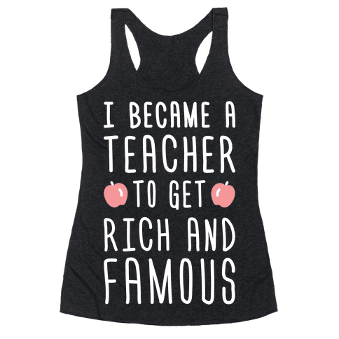 I Became A Teacher To Get Rich And Famous (White) Racerback Tank Top
