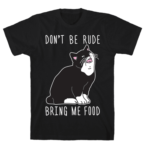 Don't Be Rude, Bring Me Food Cat Mens/Unisex T-Shirt