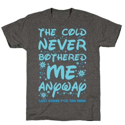 The Cold Never Bothered Me Anyway Just Kidding F*ck This Snow T-Shirt