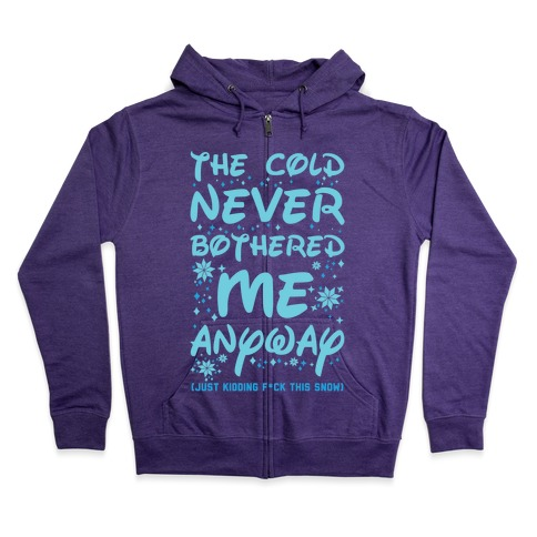 The Cold Never Bothered Me Anyway Just Kidding F*ck This Snow Zip Hoodie