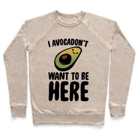I Avocadon't Want To Be Here  Pullover