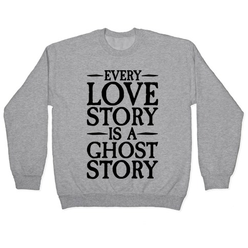 Every Love Story Is A Ghost Story Pullover