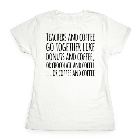 Teachers And Coffee Go Together Like... Womens T-Shirt