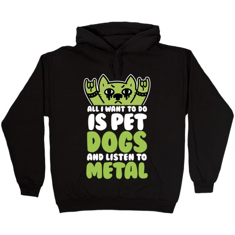 All I Want To Do Is Pet Dogs And Listen To Metal Hooded Sweatshirt