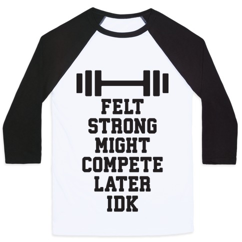 Felt Strong Might Compete Later Idk Baseball Tee