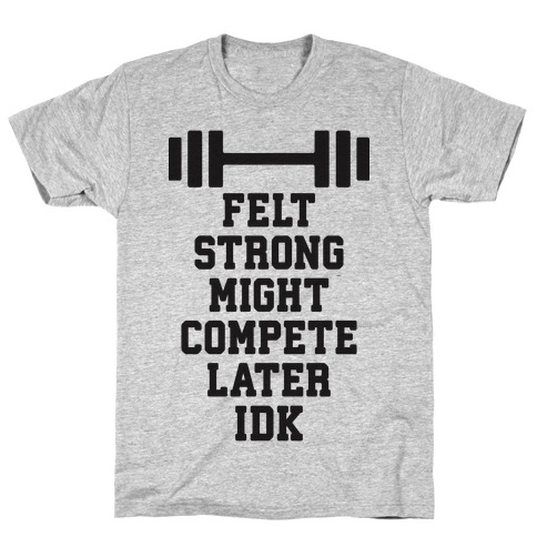 Felt Strong Might Compete Later Idk T-Shirt