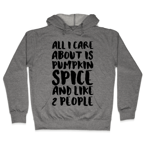 All I Care About Is Pumpkin Spice Hooded Sweatshirt