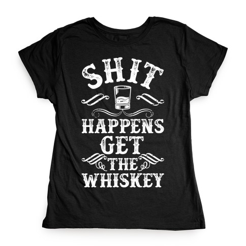 Shit Happens Get the Whiskey Womens T-Shirt