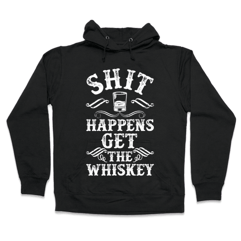 Shit Happens Get the Whiskey Hooded Sweatshirt