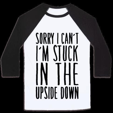 Sorry I Can't I'm Stuck In The Upside Down Parody Baseball Tee