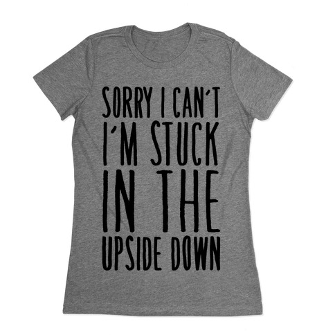 Sorry I Can't I'm Stuck In The Upside Down Parody Womens T-Shirt