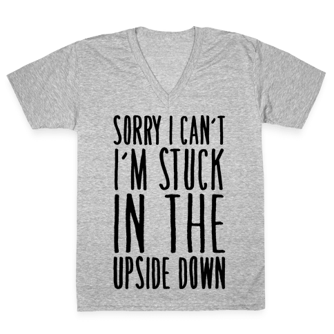 Sorry I Can't I'm Stuck In The Upside Down Parody V-Neck Tee Shirt