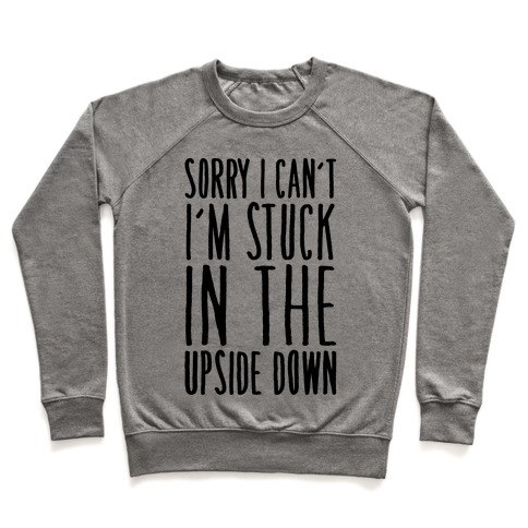 Sorry I Can't I'm Stuck In The Upside Down Parody Pullover