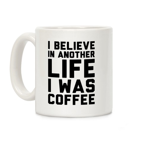 I Believe In Another Life I Was Coffee Coffee Mug