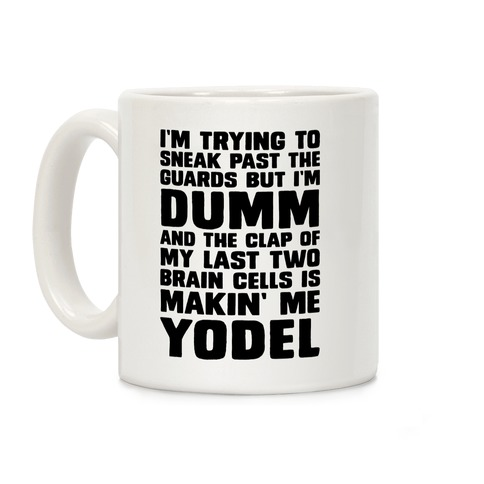 I'm Trying To Sneak Past The Guards But I'm DUMM And The Clap Of My Last Two Brain Cells Is Makin' Me YODEL Coffee Mug
