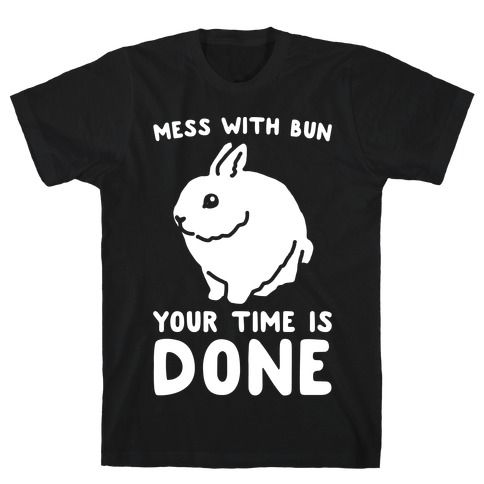 Mess With Bun Your Time Is Done White Print T-Shirt