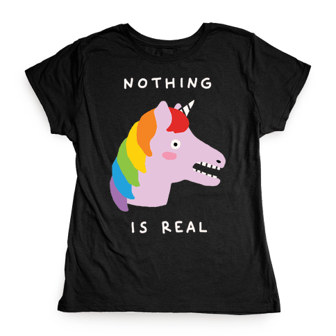 Nothing Is Real Unicorn Womens T-Shirt