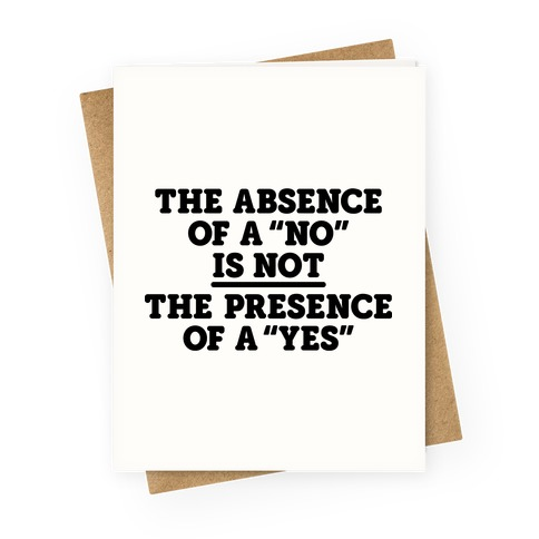 """The Absence Of A """"No"""" Is Not The Presence Of A """"Yes"""" - Consent Greeting Card"""