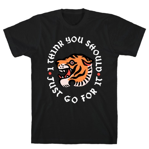 I Think You Should Just Go For It Tiger T-Shirt
