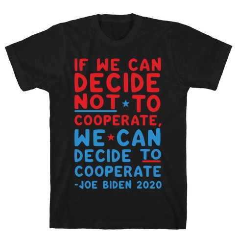 If We Can Decide Not To Cooperate, We Can Decide To Cooperate T-Shirt