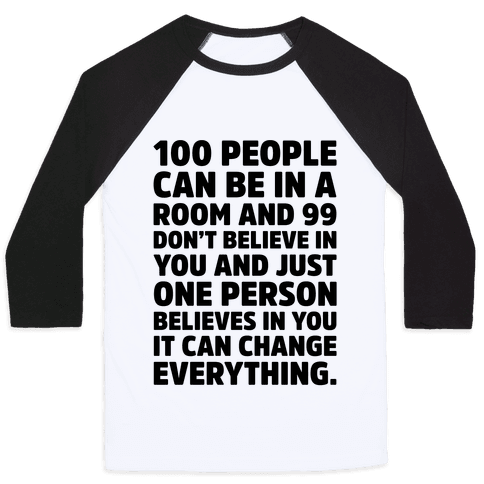 100 People Can Be In A Room and 99 Don't Believe In You Inspirational Quote  Baseball Tee