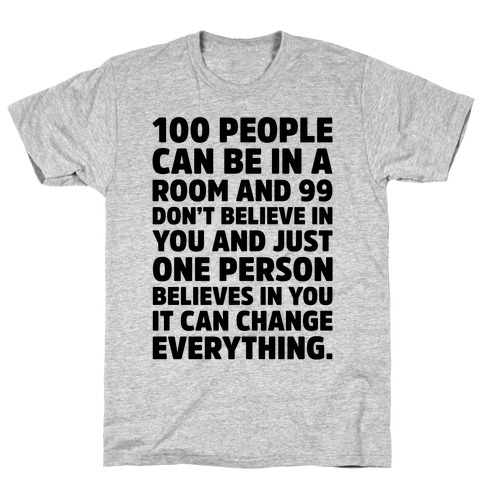 100 People Can Be In A Room and 99 Don't Believe In You Inspirational Quote T-Shirt
