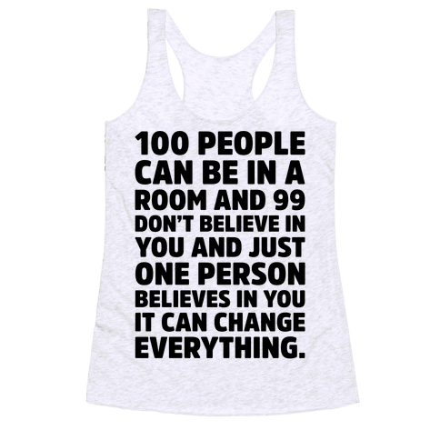 100 People Can Be In A Room and 99 Don't Believe In You Inspirational Quote  Racerback Tank Top