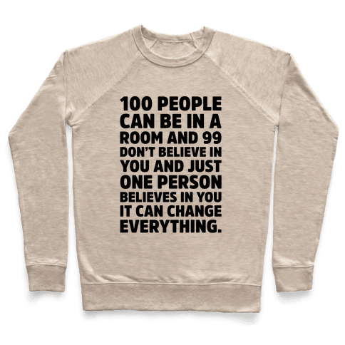 100 People Can Be In A Room and 99 Don't Believe In You Inspirational Quote  Pullover