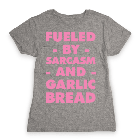 Fueled By Sarcasm and Garlic Bread Pink Womens T-Shirt