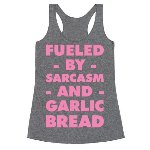 Fueled By Sarcasm and Garlic Bread Pink Racerback Tank Top