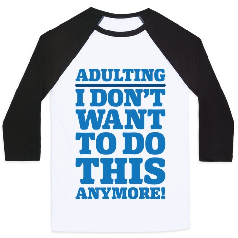 Adulting I Don't Want To Do This Anymore Baseball Tee