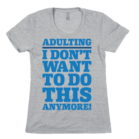 Adulting I Don't Want To Do This Anymore Womens T-Shirt