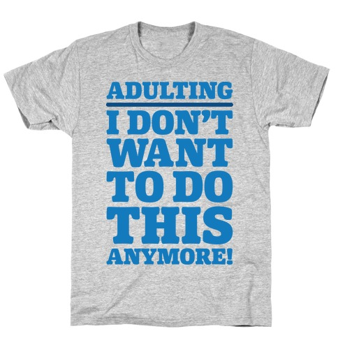 Adulting I Don't Want To Do This Anymore T-Shirt
