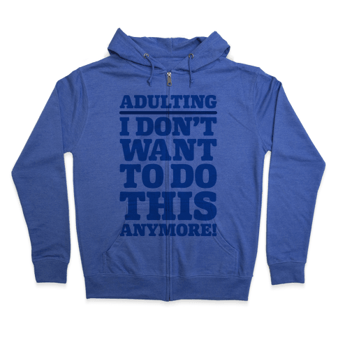 Adulting I Don't Want To Do This Anymore Zip Hoodie