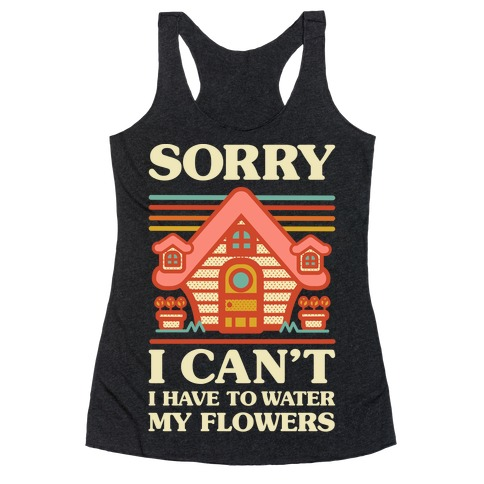 Sorry I Can't I Have to Water my Flowers Racerback Tank Top