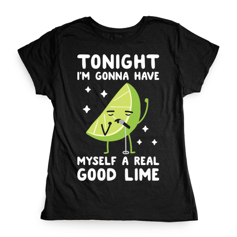 Tonight I'm Gonna Have Myself a Real Good Lime Womens T-Shirt