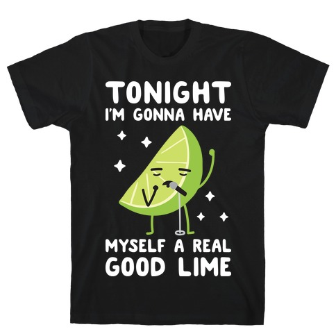 Tonight I'm Gonna Have Myself a Real Good Lime Mens T-Shirt