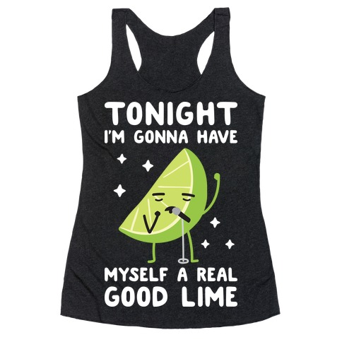 Tonight I'm Gonna Have Myself a Real Good Lime Racerback Tank Top
