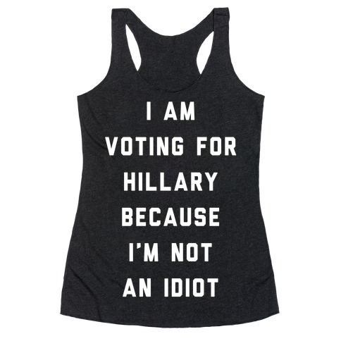 I Am Voting For Hillary Because I'm Not An Idiot Racerback Tank Top