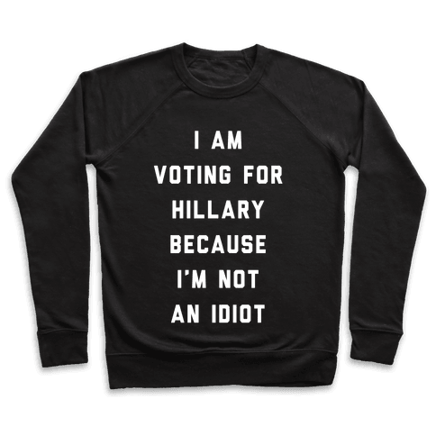 I Am Voting For Hillary Because I'm Not An Idiot Pullover